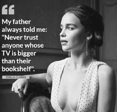 """""""My father always told me: """"Never trust anyone whose TV is bigger than their bookshelf"""" - Emilia Clarke. Best Inspirational Quotes, Inspiring Quotes About Life, Great Quotes, Quotes To Live By, Motivational Quotes, Quotable Quotes, True Quotes, Book Quotes, Never Trust Anyone"""