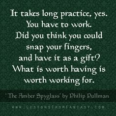 """""""It takes long practice, yes. You have to work. Did you think you could snap your fingers, and have it as a gift? What is worth having is worth working for."""" (From 'The Amber Spyglass' by Philip Pullman)"""