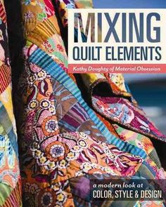MIXING QUILT ELEMENTS: A MODERN LOOK AT COLOR, STYLE & DESIGN by Kathy Doughty -- Publish Date: 6/7/16 -- Master the art of mixing fabrics and discover your boundless potential as a quilter! Learn to express yourself with creative, adventurous designs, all made achievable through step-by-step instructions. Shake up your approach with techniques you might not have tried, like English paper piecing, raw-edge and needle-turn appliqué, and improvisational piecing.
