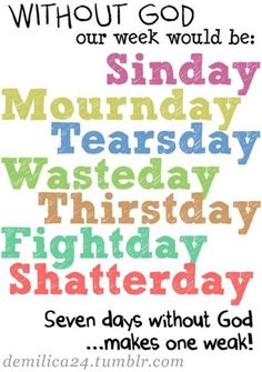 7 days without God makes one weak...oh yes it does!  God is my strength!  My life is wonderful...all thanks be to God!