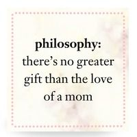 philosophy: there's no greater gift than the love of a mom