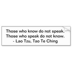 Those who know do not speak, Those who speak do not know - Lao Tzu, Tao Te Ching