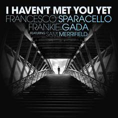I Haven't Met You Yet // Francesco Sparacello & Frankie Gada feat Sam Merrifield