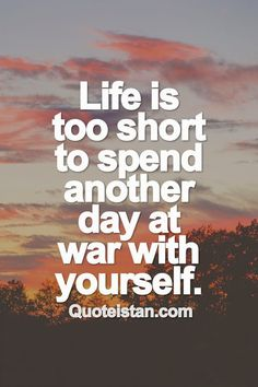 #Life is too short to spend another day at war with yourself. #quotes