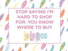 LuLaRoe Quotes - Stop Saying I'm Hard to Shop For. You Know Where to Buy LuLaRoe.