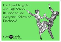 I cant wait to go to our High School Reunion to see everyone I follow on Facebook!