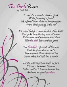 The Dash Poem, this poem was read at a funeral for a boy who died at my church. This has to be my favorite poem of all time and it's hanging in my room so I can see it every day.