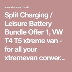 Split Charging / Leisure Battery Bundle Offer 1, VW T4 T5 xtreme van - for all your xtremevan conversion needs