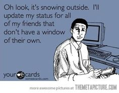 "It happens alllll to much! Yes, I have a window. No, I don't need 50 people to say ""Oh, look! It's snowing!"""