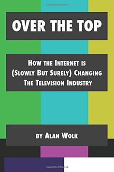 Amazon.com: Over The Top: How The Internet Is (Slowly But Surely) Changing The Television Industry (9781514139011): Alan Wolk: Books
