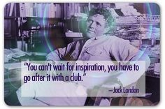 """You can't wait for inspiration, you have to go after it with a club."" -Jack London"