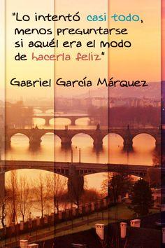 Lo intentó casi todo, menos preguntarse si aquel era el modo de hacerla feliz. Gabriel García Márquez