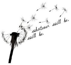 "I think this would be a cute tat for the shoulder on the back! ""Whatever will be, will be"""