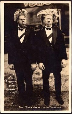 George and Willie Muse.  Eko and Iko circus freaks from Mars. Born in the 1890's the pair were scouted by sideshow agents and kidnapped in 1899 by bounty hunters working in the employ of an unknown sideshow promoter. Black albinos, being extremely rare, would have been an extremely lucrative attraction. They were falsely told that their mother was dead, and that they would never be returning home.