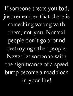 If someone treats you bad, just remember that there is something wrong with them, not you. Normal people don't go around destroying other people. Never let someone with the significance of a speed bump become a roadblock in your life! by dorthy.roi