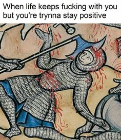 When life keeps fucking with you, but you're trynna stay positive