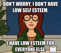 Don't worry, I don't have low self esteem. I have low esteem for everyone else.