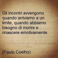 The meetings take place when we come to a limit, when we need to die and be reborn emotionally – Paulo Coelho