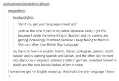 I will forget English words and just say them in Spanish and then look at peoples  confused faces in pure joy