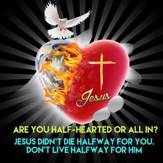 Jesus didn't die halfway for you. Don't live halfway for Him.  Christ cannot share a divided heart.  The world and Jesus are never in copartnership.  Jesus creates in us an undivided heart amidst a world divided against God. Less than total commitment, and you are on a slippery slope. If you want Heaven as your eternal home, it is time we make some heart changes before it is too late.  Choose to have a heart sold out for Jesus, after all, He is completely devoted to you.