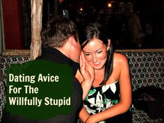 Dating advice for the wilfully stupid.