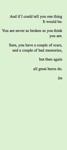 And if I could tell you one thing it would be: you are never as broken as you think you are. Sure you have a couple of scars, and a couple of bad memories, but then again all great heroes do.