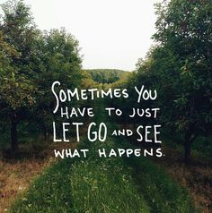 Sometimes you have to just let go & see what happens.