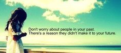 Don't worry about people in your past. There's a reason they didn't make it to your future.