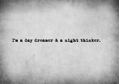 I am a day dreamer and a night thinker