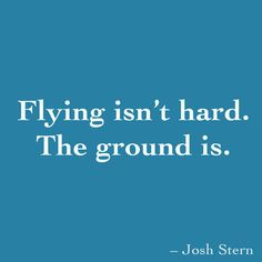 Flying isn't hard. The ground is.
