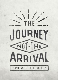 The journey, not the arrival, matters. Something I have to remind myself every day.