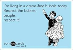 I'm Living In a Drama-Free Bubble today!