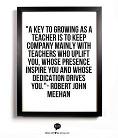"""""""A key to growing as a teacher is to keep company mainly with teachers who uplift You, whose presence inspire You and whose dedication drives You.""""- Robert John Meehan"""