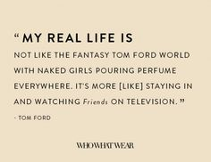 """My real life is not like the fantasy Tom Ford world with naked girls pouring perfume everywhere. It's more [like] staying in and watching 'Friends' on television."" -Tom Ford // #WWWQuotesToLiveBy"