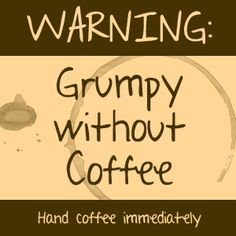 Warning: Grumpy without Coffee | Hand coffee immediately