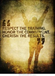 Respect the training. Honor the commitment. Cherish the results. Picture Quotes.