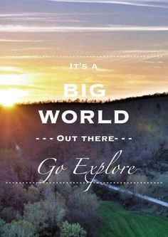It's a big world out there, go explore.