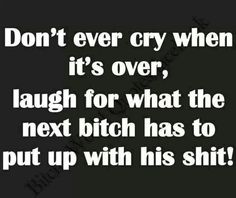 don't ever cry when it's over. laugh for the shit the next bitch has to put up with - - (sorry it's cut off - but it's too good not to post) Ex Quotes, Sympathy Quotes, Quotes To Live By, Life Quotes, Funny Quotes, Breakup Quotes, Asshole Quotes, Cheating Quotes, Divorce Quotes