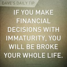 """If you make financial decisions with immaturity, you will be broke your whole life."" - Dave Ramsey"