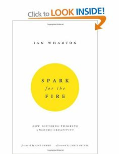 Spark for the Fire: How youthful thinking unlocks creativity: Amazon.co.uk: Ian Wharton: Books