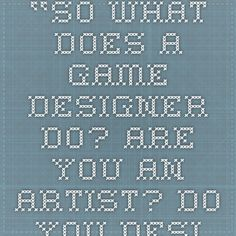 """""""So what does a game designer do? Are you an artist? Do you design characters and write the story? Or no, wait, you're a programmer?"""""""