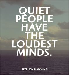 Quiet people have the loudest minds.~Stephen Hawking quotes