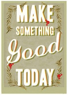 Make something good today -  large print. $39.99, via Etsy.