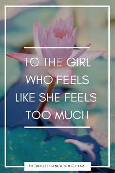 To the Girl Who Feels Like She Feels Too Much, Read this. This one is for you :) With love, from Aurora Rooted & Rising: Digging Deep to Rise Above: Yoga for Mental Health | Yoga for Anxiety & Depression | How to do Yoga | Yoga Resources and Inspiration | Meditation and Mindfulness | Instagram Challenges & FREE E-Books at therootedandrising.com