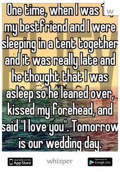 "One time, when I was my bestfriend and I were sleeping in a tent together and it was really late and he thought that I was asleep so he leaned over, kissed my forehead, and said ""I love you"". Tomorrow is our wedding day.<---This is beautiful Sweet Stories, Cute Stories, Sad Love Stories, Creepy Stories, Cute Quotes, Funny Quotes, Lgbt Quotes, Say I Love You, My Love"