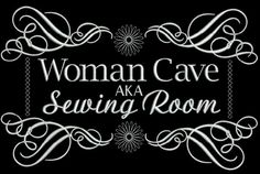 """Well... go ahead and say it. Practice it over and over. Form your lips around the words """"WOMAN CAVE"""". Certainly you can do this! We're allowed, aren't we? """"AKA - Sewing Room"""" is a fun design that I in"""