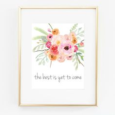 The Best Is Yet To Come!  Floral Bouquet Print