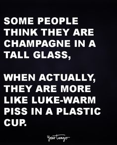 Some people think they are champagne in a tall glass, when actually they are more like lukewarm piss in a plastic cup.