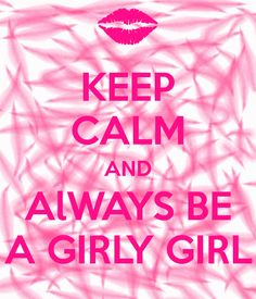 Keep calm and always be a girly girl... THATS ME! :)