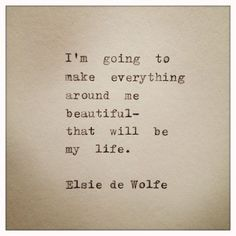 I'm going to make everything around me beautiful-that will be my life.